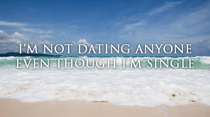 I'm not dating anyone even though I'm single